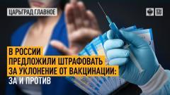 Царьград. Главное. В России предложили штрафовать за уклонение от вакцинации: за и против от 11.10.2021