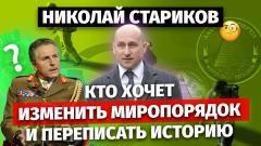 Николай Стариков. Кто хочет изменить миропорядок и переписать историю от 24.10.2021